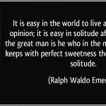 quote-it-is-easy-in-the-world-to-live-after-the-world-s-opinion-it-is-easy-in-solitude-after-our-own-ralph-waldo-emerson